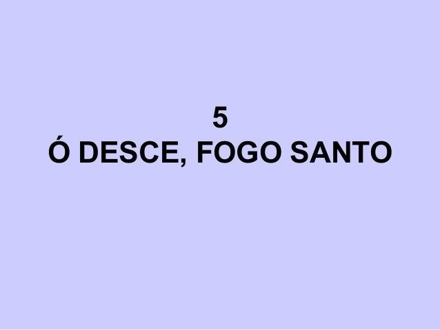 5 Ó DESCE, FOGO SANTO