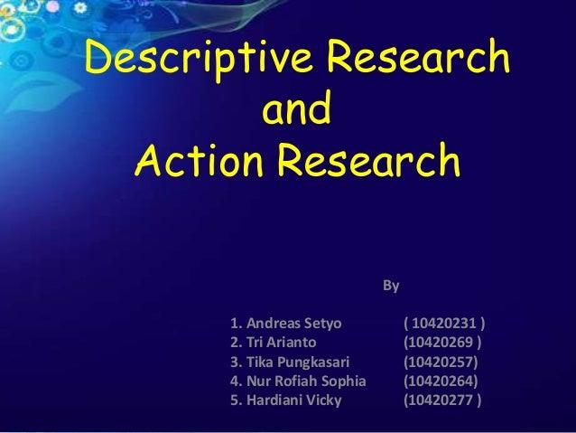 Descriptive ResearchandAction ResearchBy1. Andreas Setyo ( 10420231 )2. Tri Arianto (10420269 )3. Tika Pungkasari (1042025...