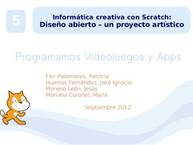 5  Informática creativa con Scratch:  Diseño abierto – un proyecto artístico  Programamos Videojuegos y Apps Flor Palomare...