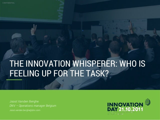 THE INNOVATION WHISPERER: WHO IS FEELING UP FOR THE TASK? CONFIDENTIAL Joost Vanden Berghe DNV – Operations manager Belgiu...