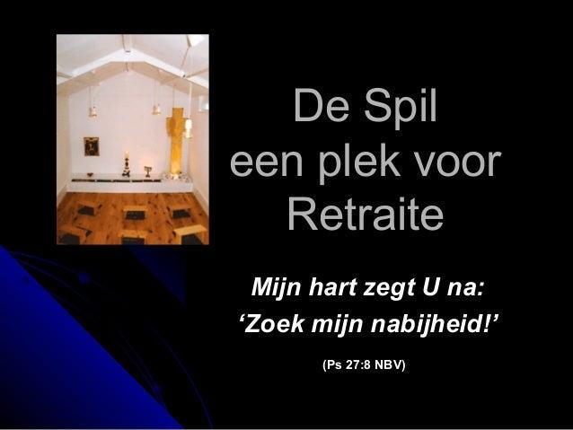 De SpilDe Spil een plek vooreen plek voor RetraiteRetraite Mijn hart zegt U na:Mijn hart zegt U na: ''Zoek mijn nabijheid!...