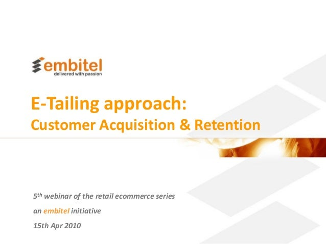 E-Tailing approach:Customer Acquisition & Retention5th webinar of the retail ecommerce seriesan embitel initiative15th Apr...