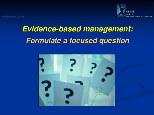 Postgraduate CourseEvidence-based management:Formulate a focused question