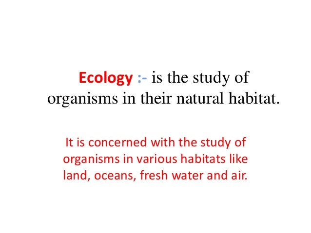 Ecology :- is the study of organisms in their natural habitat. It is concerned with the study of organisms in various habi...