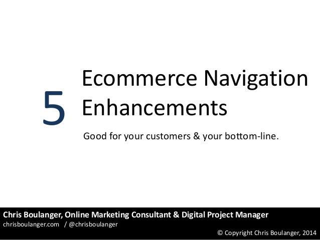 5  Ecommerce Navigation Enhancements Good for your customers & your bottom-line.  Chris Boulanger, Online Marketing Consul...
