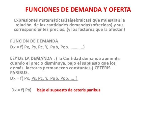 FUNCIONES DE DEMANDA Y OFERTA Expresiones matemáticas,(algebraicas) que muestran la  relación de las cantidades demandas (...