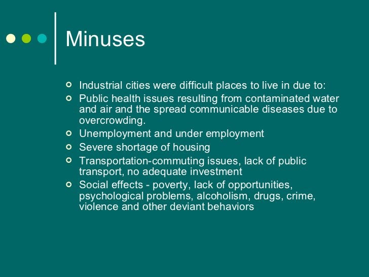 Minuses <ul><li>Industrial cities were difficult places to live in due to: </li></ul><ul><li>Public health issues resultin...