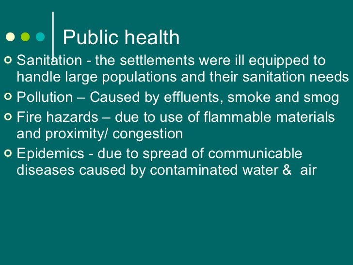 Public health <ul><li>Sanitation - the settlements were ill equipped to handle large populations and their sanitation need...