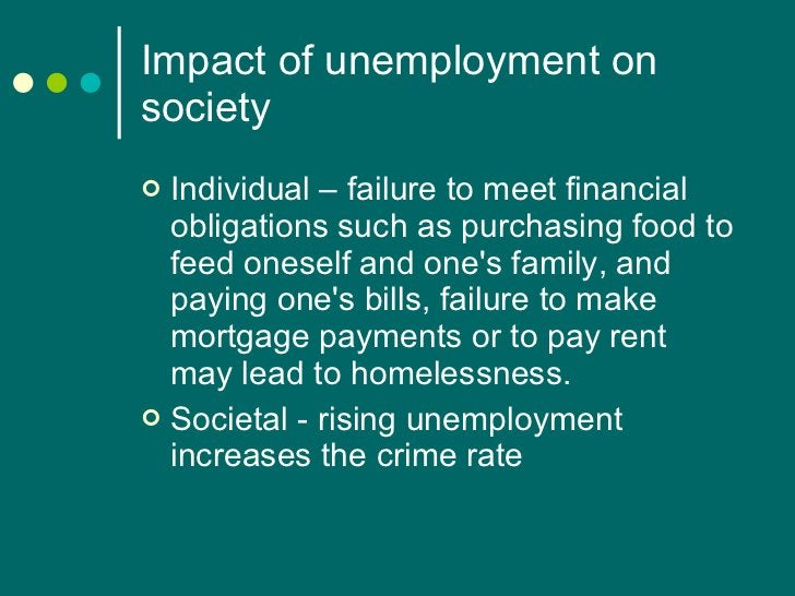 Impact of unemployment on society <ul><li>Individual – failure to meet financial obligations such as purchasing food to fe...