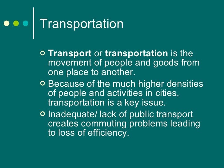 Transportation <ul><li>Transport  or  transportation  is the movement of people and goods from one place to another.  </li...