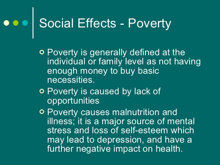 Social Effects - Poverty <ul><li>Poverty is generally defined at the individual or family level as not having enough money...