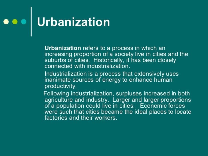 Urbanization <ul><li>Urbanization  refers to a process in which an increasing proportion of a society live in cities and t...