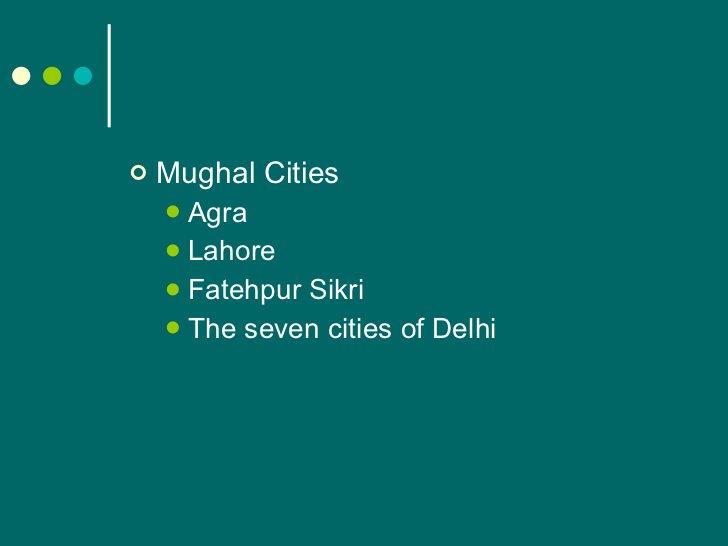 <ul><li>Mughal Cities </li></ul><ul><ul><li>Agra </li></ul></ul><ul><ul><li>Lahore </li></ul></ul><ul><ul><li>Fatehpur Sik...