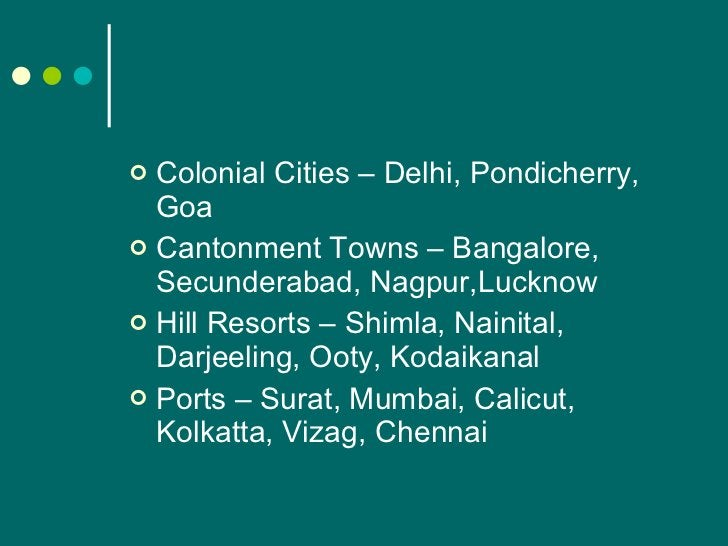 <ul><li>Colonial Cities – Delhi, Pondicherry, Goa </li></ul><ul><li>Cantonment Towns – Bangalore, Secunderabad, Nagpur,Luc...