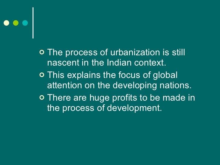 <ul><li>The process of urbanization is still nascent in the Indian context. </li></ul><ul><li>This explains the focus of g...
