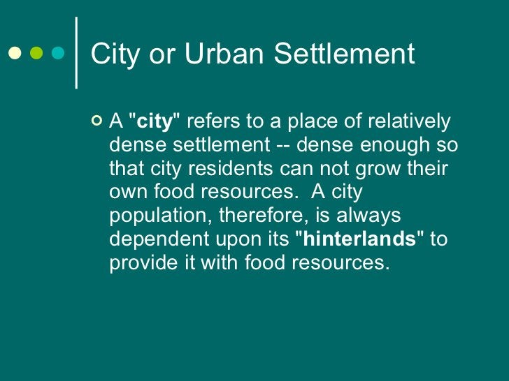 City or Urban Settlement <ul><li>A &quot; city &quot; refers to a place of relatively dense settlement -- dense enough so ...