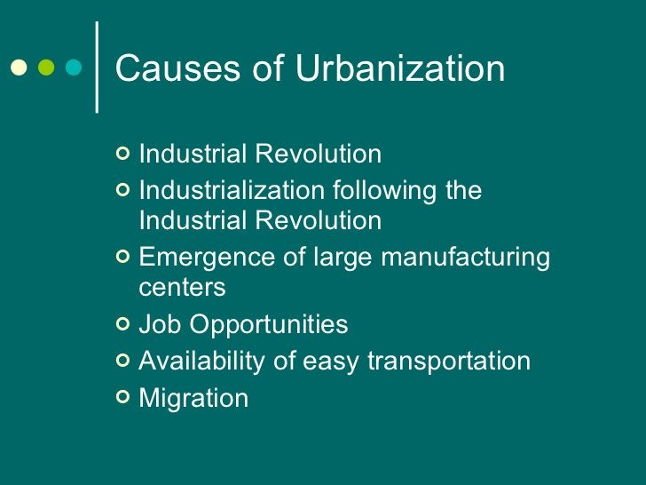 Causes of Urbanization <ul><li>Industrial Revolution </li></ul><ul><li>Industrialization following the Industrial Revoluti...