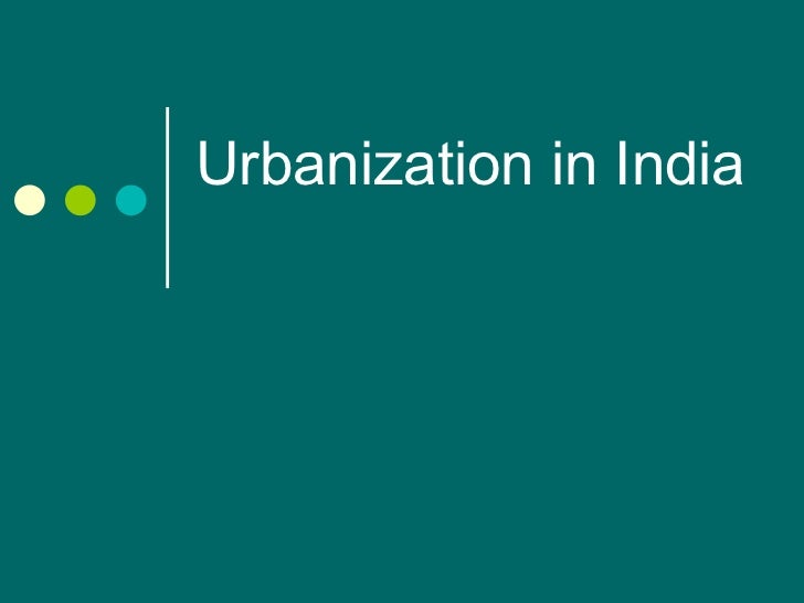 impact of urbanization Urbanisation in india urbanization in india began to accelerate after independence, due to the country's adoption of a mixed economy it can be argued that urbanization impacts the migrant himself at multiple levels.