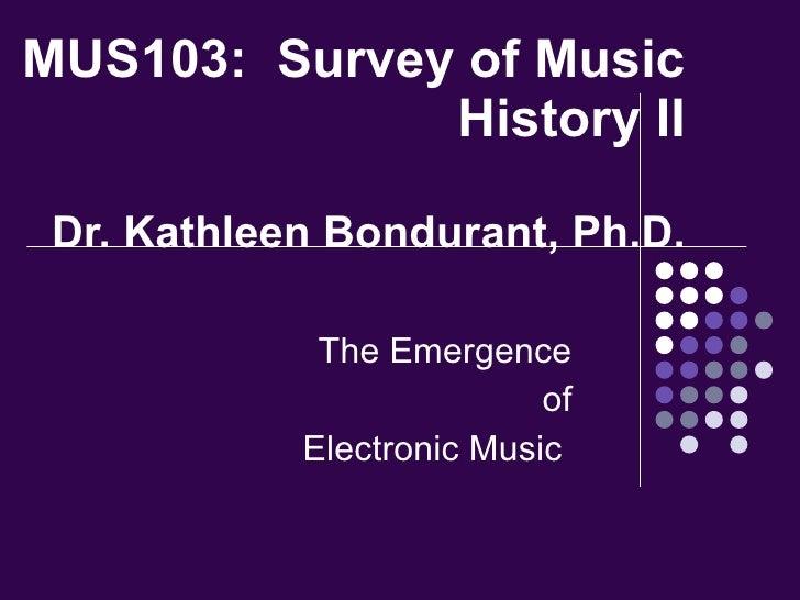 MUS103:  Survey of Music History II Dr. Kathleen Bondurant, Ph.D. The Emergence of Electronic Music