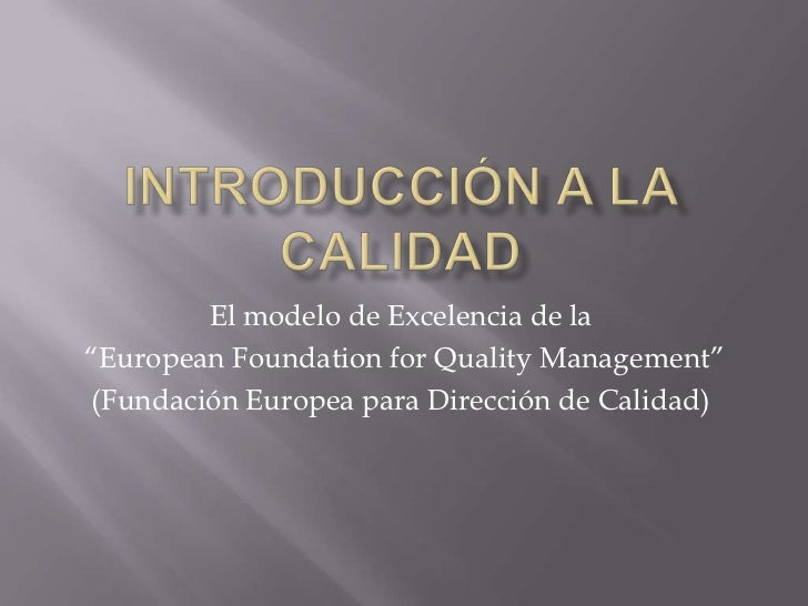 "Introducción a la Calidad<br />El modelo de Excelencia de la<br /> ""European Foundation for Quality Management""<br />(Fund..."