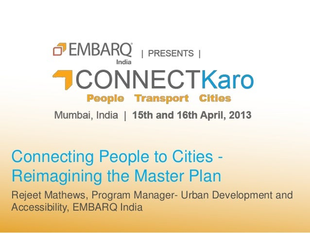 Connecting People to Cities -Reimagining the Master PlanRejeet Mathews, Program Manager- Urban Development andAccessibilit...