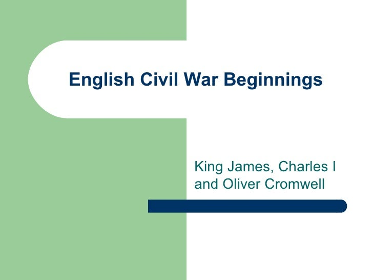 English Civil War Beginnings King James, Charles I and Oliver Cromwell