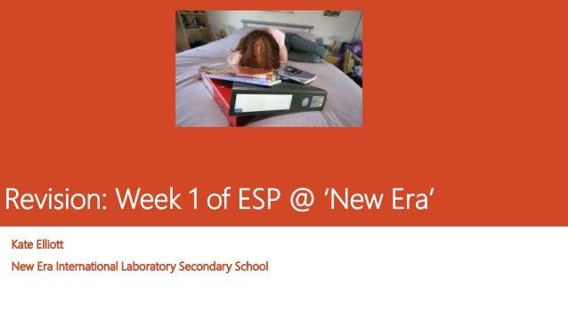 Revision: Week 1 of ESP @ 'New Era' Kate Elliott New Era International Laboratory Secondary School