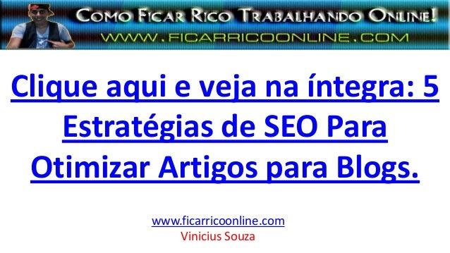 Clique aqui e veja na íntegra: 5 Estratégias de SEO Para Otimizar Artigos para Blogs. www.ficarricoonline.com Vinicius Sou...