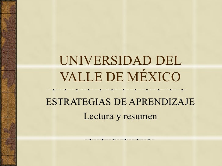 UNIVERSIDAD DEL VALLE DE MÉXICO ESTRATEGIAS DE APRENDIZAJE Lectura y resumen