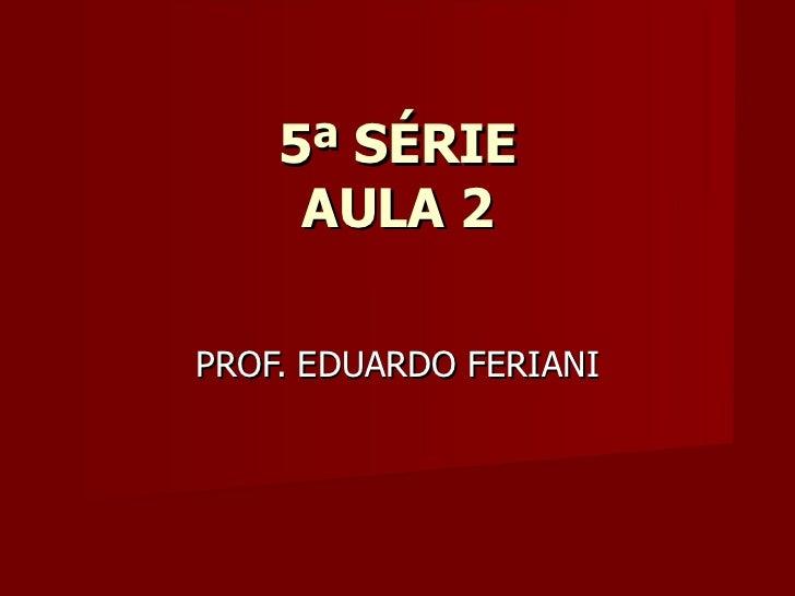 5ª SÉRIE AULA 2 PROF. EDUARDO FERIANI
