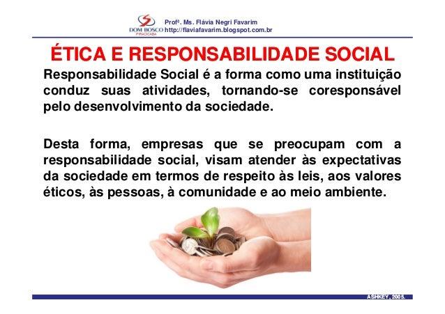 Profª. Ms. Flávia Negri Favarim http://flaviafavarim.blogspot.com.br ÉTICA E RESPONSABILIDADE SOCIALÉTICA E RESPONSABILIDA...