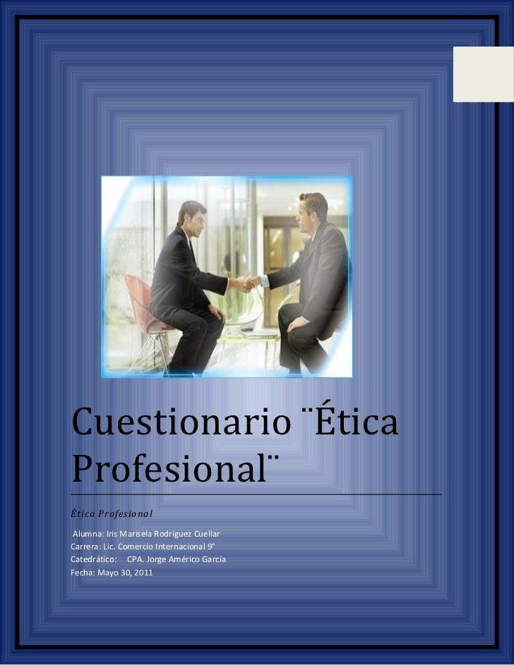 Cuestionario ¨ÉticaProfesional¨Ética ProfesionalAlumna: Iris Marisela Rodríguez CuellarCarrera: Lic. Comercio Internaciona...
