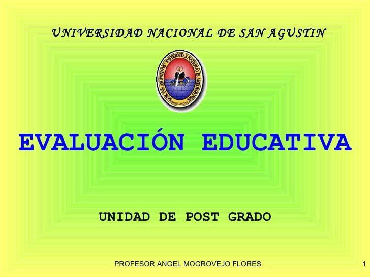UNIVERSIDAD NACIONAL DE SAN AGUSTINEVALUACIÓN EDUCATIVA       UNIDAD DE POST GRADO         PROFESOR ANGEL MOGROVEJO FLORES...