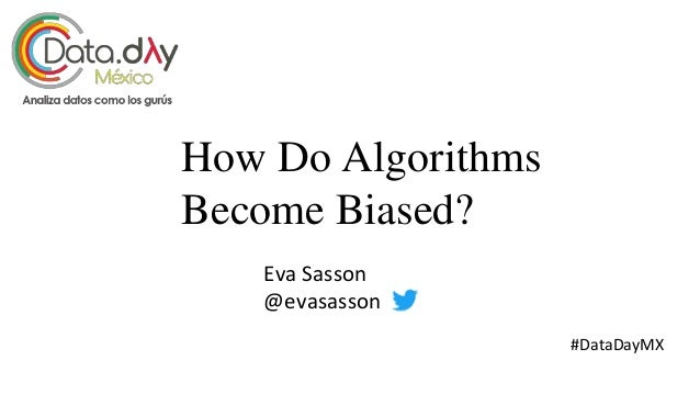 How Do Algorithms Become Biased? Eva Sasson @evasasson #DataDayMX