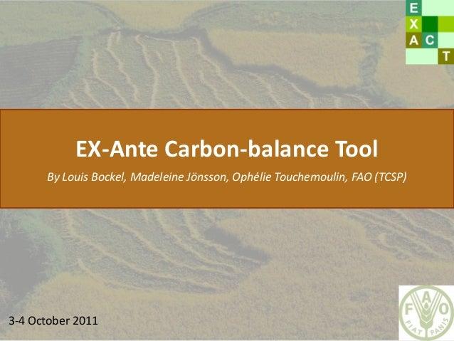 EX-Ante Carbon-balance ToolBy Louis Bockel, Madeleine Jönsson, Ophélie Touchemoulin, FAO (TCSP)3-4 October 2011