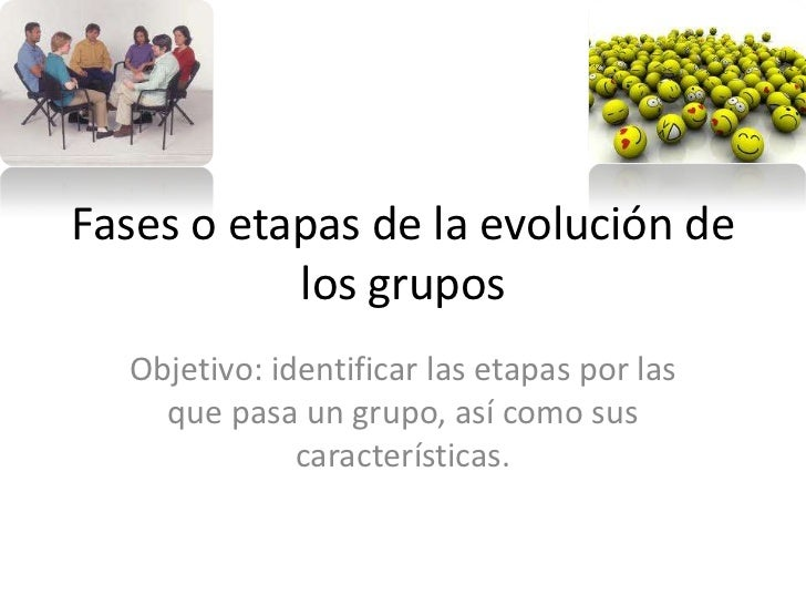 Fases o etapas de la evolución de           los grupos  Objetivo: identificar las etapas por las    que pasa un grupo, así...