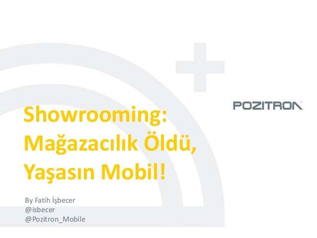 Showrooming:Mağazacılık Öldü,Yaşasın Mobil!By Fatih İşbecer@isbecer@Pozitron_Mobile