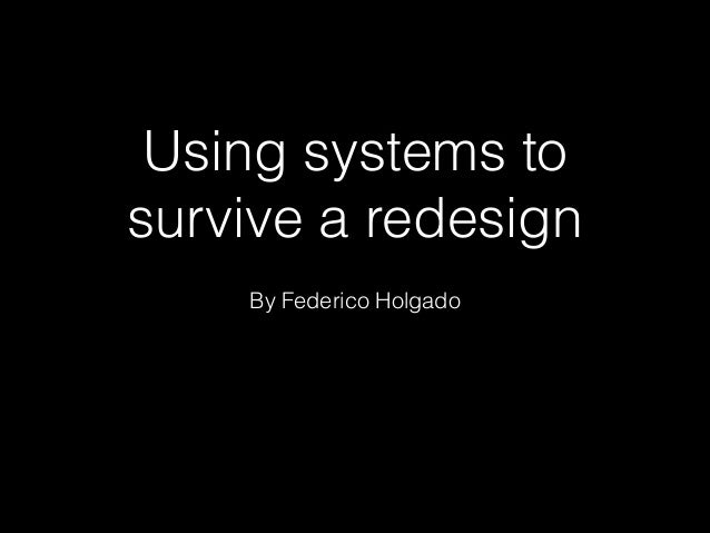 Using systems to survive a redesign By Federico Holgado