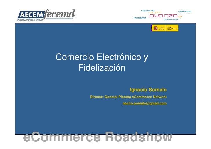 Comercio Electrónico y        Fidelización                                  Ignacio Somalo            Director General Pla...
