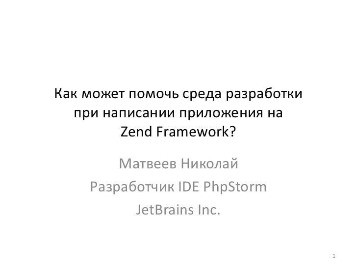 Как может помочь среда разработкипри написании приложения наZend Framework?<br />Матвеев Николай<br />Разработчик IDE PhpS...