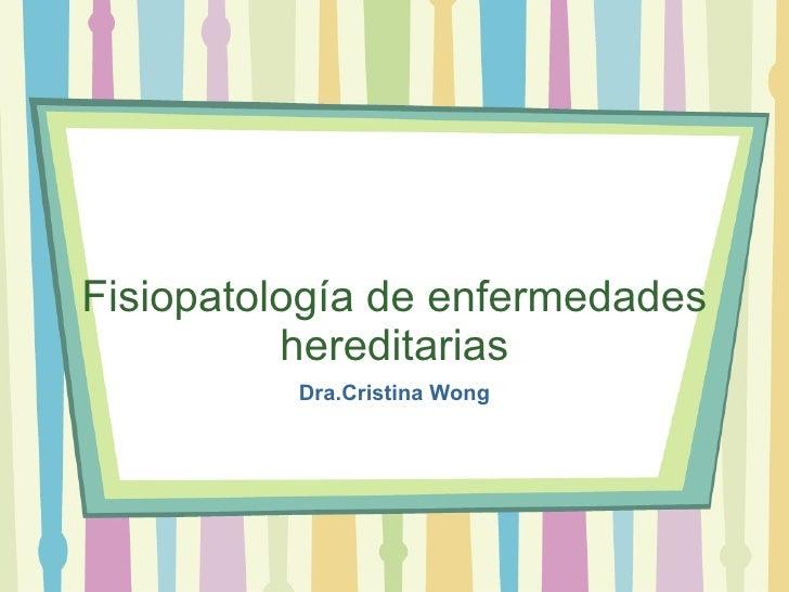 Fisiopatolog ía de enfermedades hereditarias Dra.Cristina Wong