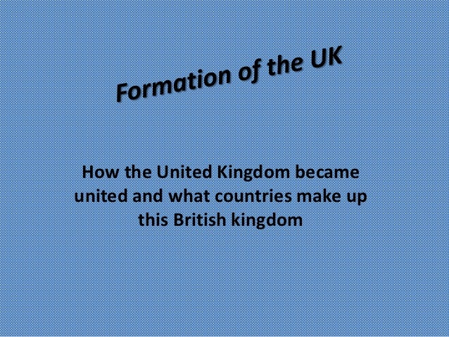 How the United Kingdom becameunited and what countries make up        this British kingdom