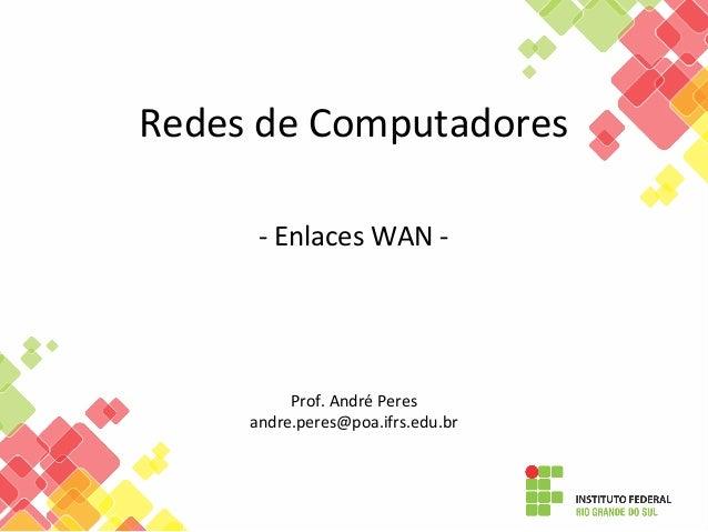 Redes de Computadores - Enlaces WAN - Prof. André Peres andre.peres@poa.ifrs.edu.br