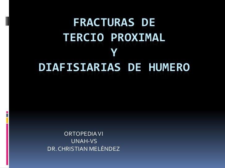 FRACTURAS DE    TERCIO PROXIMAL           YDIAFISIARIAS DE HUMERO       ORTOPEDIA VI         UNAH-VS DR. CHRISTIAN MELÉNDEZ