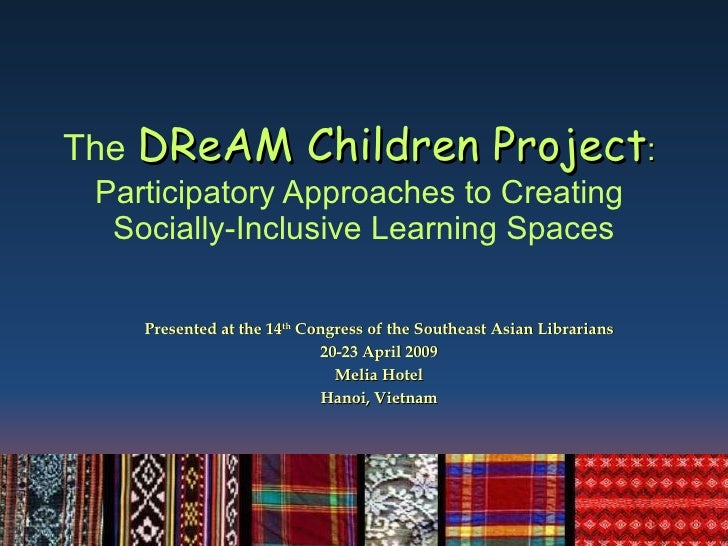 The   DReAM Children Project :  Participatory Approaches to Creating  Socially-Inclusive Learning Spaces Presented at the ...