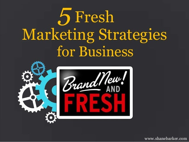 5 Fresh  Marketing Strategies for Business  www.shanebarker.com