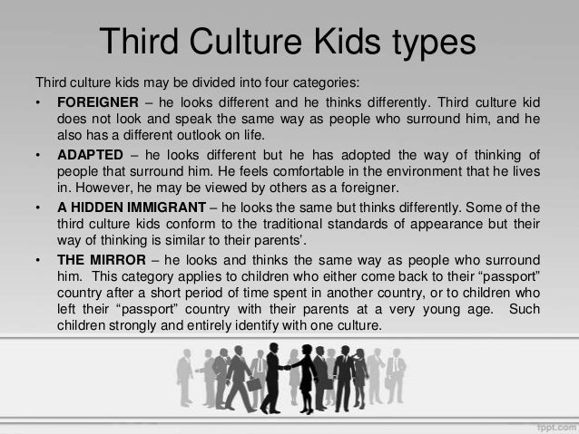 third culture kids Third culture kids are children and youth who identify with people of similar  cross-cultural experiences more than they do with their passport culture and host .
