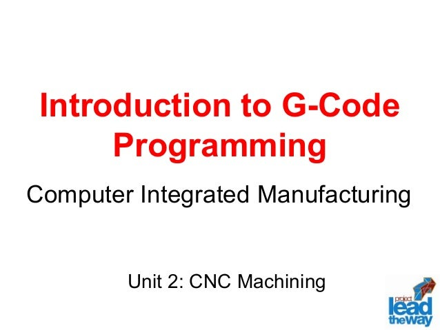 Introduction to G-Code Programming Computer Integrated Manufacturing Unit 2: CNC Machining