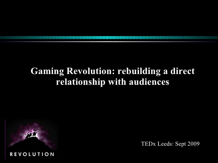 Gaming Revolution: rebuilding a direct relationship with audiences TEDx Leeds: Sept 2009