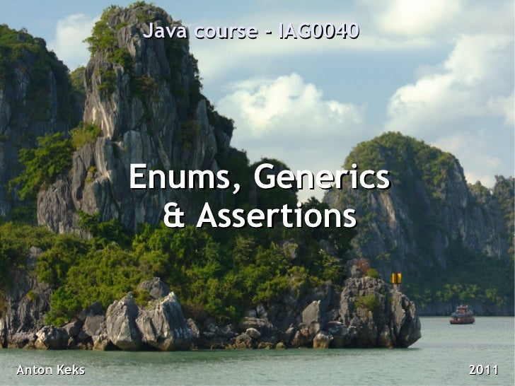 Java course - IAG0040             Enums, Generics               & AssertionsAnton Keks                           2011